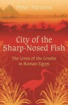 City of the Sharp-Nosed Fish: Greek Lives in Roman Egypt - Peter Parsons