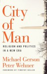 City of Man: Religion and Politics in a New Era - Michael J. Gerson, Peter Wehner, Timothy Keller