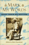 Mark My Words: Mark Twain on Writing - Mark Twain, Mark Dawidziak