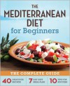 The Mediterranean Diet for Beginners: The Complete Guide - 40 Delicious Recipes, 7-Day Diet Meal Plan, and 10 Tips for Success - Callisto Media