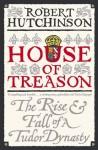 House Of Treason: The Rise And Fall Of A Tudor Dynasty - Robert Hutchinson