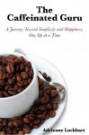 The Caffeinated Guru: A Journey Toward Simplicity and Happiness One Sip at a Time - Adrienne Lockhart