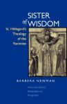 Sister of Wisdom: St. Hildegard's Theology of the Feminine - Barbara Newman