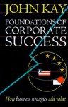 Foundations of Corporate Success: How Business Strategies Add Value - John Kay