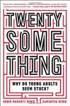 Twentysomething: Why Do Young Adults Seem Stuck? - Samantha Henig, Robin Marantz Henig