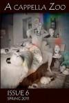 A Cappella Zoo #6: Spring 2011 - Colin Meldrum, Cheryl Gross, Amanda DiSanto, Rachel Lieberman, Micah Unice, Mark Morgan, Anton Baer, James Carpenter, Maria Deira, Micah Dean Hicks, Jennifer Kelly-DeWitt, J.S. Khan, Emily J. Lawrence, Andrew Mitchell, Nancy Stebbins, Guy R. Beining, Edmond Caldwell, Call