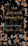 The Girl with Brown Fur: Tales and Stories - Stacey Levine