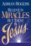Believe in Miracles But Trust in Jesus - Adrian Rogers