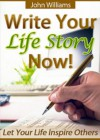 Write Your Life Story Now! - Let Your Life Inspire Others - John Williams