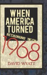 When America Turned: Reckoning with 1968 - David Wyatt