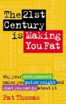 The 21st Century Is Making You Fat: Why Your Environment Makes You Put on Weight and What You Can Do about It - Pat Thomas