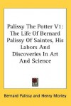 Palissy the Potter V1: The Life of Bernard Palissy of Saintes, His Labors and Discoveries in Art and Science - Bernard Palissy, Henry Morley