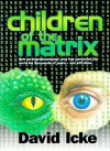 Children of the Matrix: How an Interdimensional Race has Controlled the World for Thousands of Years-and Still Does - David Icke
