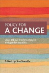Policy for a Change: Local Labour Market Analysis and Gender Equality - Sue Yeandle, Susan Yeandle