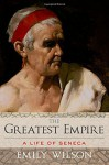 By Emily Wilson The Greatest Empire: A Life of Seneca (1st Frist Edition) [Hardcover] - Emily Wilson