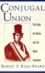 Conjugal Union: The Body, the House, and the Black American - Robert F. Reid-Pharr