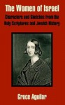 The Women of Israel: Characters and Sketches from the Holy Scriptures and Jewish History - Grace Aguilar