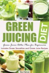 Green Juicing Diet: Green Juice Detox Plan for Beginners—Includes Green Smoothies and Green Juice Recipes - John Chatham