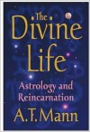 The Divine Life: Astrology and Reincarnation - A.T. Mann