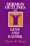 Sermon Outlines for Lent and Easter - Charles Wood