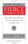 How to Be a Fierce Competitor: What Winning Companies and Great Managers Do in Tough Times - Jeffrey J. Fox
