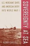 Sovereignty at Sea: U.S. Merchant Ships and American Entry into World War I - Rodney Carlisle
