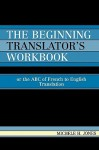 The Beginning Translator's Workbook: Or the ABC of French to English Translation - Michele H. Jones