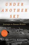 Under Another Sky: Journeys in Roman Britain - Charlotte Higgins