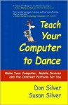 Teach Your Computer to Dance: Make Your Computer, Mobile Devices and the Internet Perform for You - Don Silver, Susan Silver