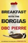 Breakfast with the Borgias - D.B.C. Pierre