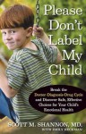 Please Don't Label My Child: Break the Doctor-Diagnosis-Drug Cycle and Discover Safe, Effective, Choices for Your Child's Emotional Health - Scott Shannon, Linda White, Emily Heckman