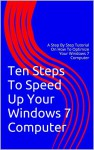 Ten Steps To Speed Up Your Windows 7 Computer: A Step By Step Tutorial On How To Optimize Your Windows 7 Computer - Jorge González