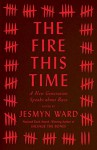 The Fire This Time: A New Generation Speaks about Race - Jesmyn Ward