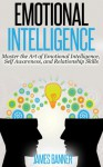 Emotional Intelligence: Master the Art of Emotional Intelligence, Self Awareness, and Relationship Skills (Communication Skills - How to be a Leader, Boost Self Confidence and Win People Over) - James Banner