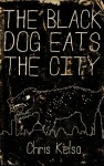 The Black Dog Eats the City - Chris Kelso