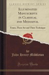 Illuminated Manuscripts in Classical and Mediaeval Times: Their Art and Their Technique (Classic Reprint) - J. H. Middleton
