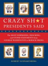 Crazy Sh*t Presidents Said: The Most Surprising, Shocking, and Stupid Statements Ever Made by U.S. Presidents, from George Washi - Robert Schnakenberg