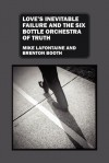 Love's Inevitable Failure and the Six Bottle Orchestra of Truth - Mike LaFontaine, Brenton Booth
