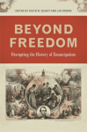 Beyond Freedom: Disrupting the History of Emancipation (UnCivil Wars Ser.) - Justin Behrend, Professor Richard Newman, Carole Emberton, Kate Masur, Hannah Rosen, Thavolia Glymph, Stephen Berry, Brenda E. Stevenson, Chandra Manning, Susan Eva O'Donovan, Jim Downs, Amy Taylor, James Oakes, Greg Downs, Eric Foner, Eric Foner, David W. Blight