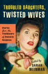 Troubled Daughters, Twisted Wives: Stories from the Trailblazers of Domestic Suspense - Sarah Weinman