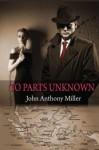 To Parts Unknown - JOHN ANTHONY MILLER