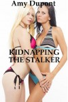 Kidnapping the Stalker: An FFM Threesome Erotica Story with Bondage - Amy Dupont