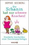 Die Schanin hat nur schwere Knochen!: Unerhörte Geschichten einer Familienpsychologin - Sophie Seeberg