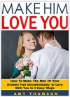 Make Him Love You: How To Make The Man Of Your Dreams Fall Uncontrollably In Love With You In 5 Easy Steps - Amy Thomson