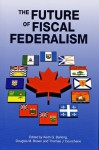 The Future of Fiscal Federalism - Keith G. Banting, Keith G. Banting, Douglas M. Brown