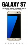 Galaxy S7: The Complete Galaxy S7 User Manual - How To Get Started And Master It Today! (S7 Edge, Android, Smartphone) - George Green