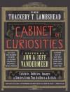 The Thackery T. Lambshead Cabinet of Curiosities: Exhibits, Oddities, Images, and Stories from Top Authors and Artists - Ann VanderMeer, Jeff VanderMeer