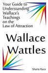 Wallace Wattles: Your Guide to Understanding Wallace's Teachings on the Law of Attraction - Sharla Race