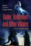 Vader, Voldemort and Other Villains: Essays on Evil in Popular Media - Jamey Heit