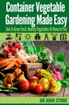 Container Vegetable Gardening Made Easy: How To Grow Fresh, Healthy Vegetables At Home In Pots (Organic, Square Foot, Country Easy Green House Plan, No ... Survival) (Square Foot Homesteading Book 6) - Dr John Stone